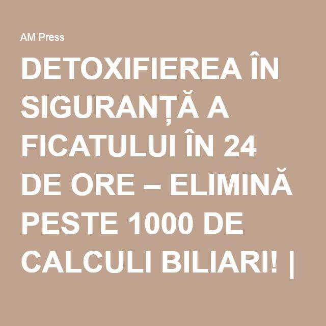 DETOXIFIEREA ÎN SIGURANȚĂ A FICATULUI ÎN 24 DE ORE – ELIMINĂ PESTE 1000 DE CALCULI BILIARI! | AM Press