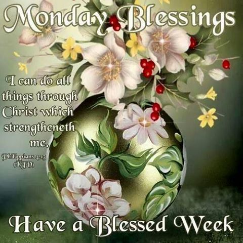 Monday Blessings. Philippians 4:13- Have a Blessed Week!!