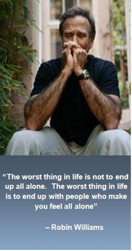"""Robin Williams (1951-2014) - Repose en Paix Robin Williams - Tu vas nous manquer ! - Citation : """"La pire chose dans la vie n'est pas de se retrouver tout seul. La pire chose dans la vie c'est de se retrouver avec des gens qui vous font sentir tout seul""""."""