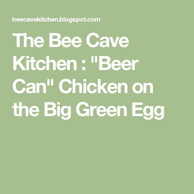 "The Bee Cave Kitchen : ""Beer Can"" Chicken on the Big Green Egg"