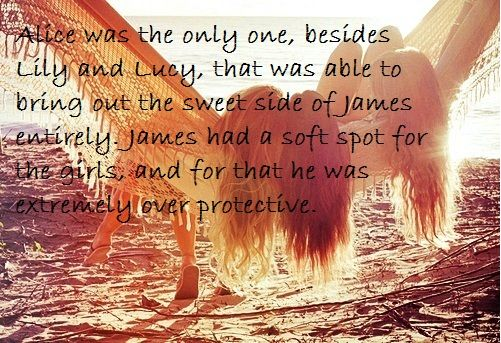 Lucy was more like a sister than a cousin to James; Lilly was his little LL and they did everything they could together; Alice had been his best friend since she pushed him into the pond at the Burrow when they were 3; and finally his mum, who was the strongest woman he had ever known.