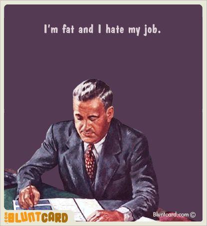 I'm fat and i hate my job