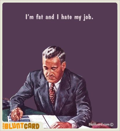 I'm fat and i hate my job