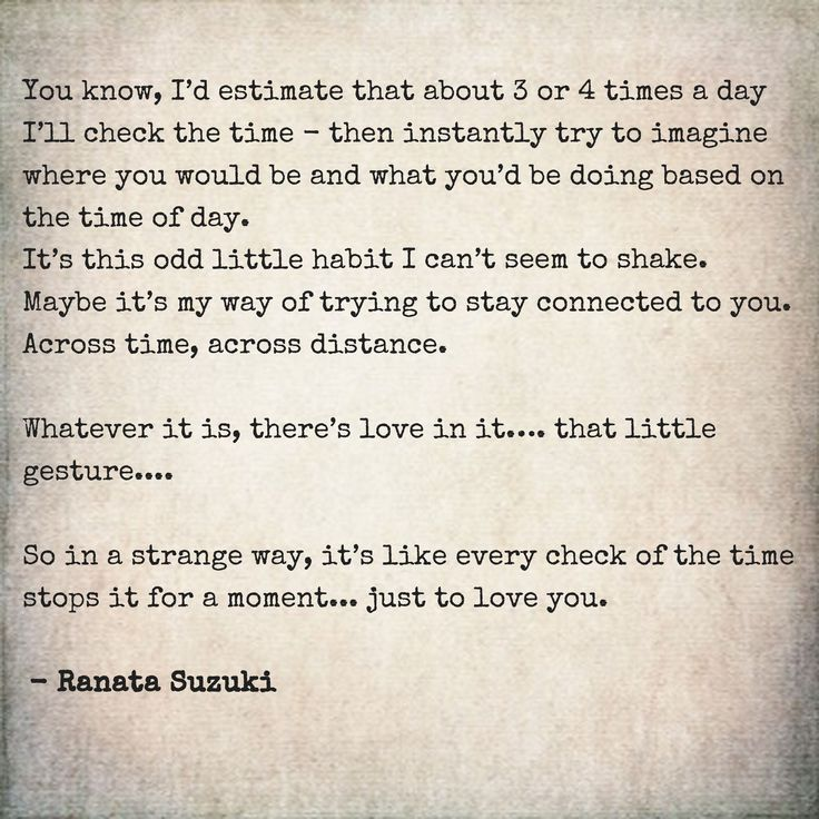 """You know, I'd estimate that about 3 or 4 times a day I'll check the time - then instantly try to imagine where you would be and what you'd be doing based on the time of day... So in a strange way, it's like every check of the time stops it for a moment… just to love you."" - Ranata Suzuki * missing you, I miss him, lost, tumblr, love, relationship, beautiful, words, quotes, story, quote, distance,  separated, separation, longing, sad, I miss you, missing you * pinterest.com/ranatasuzuki"