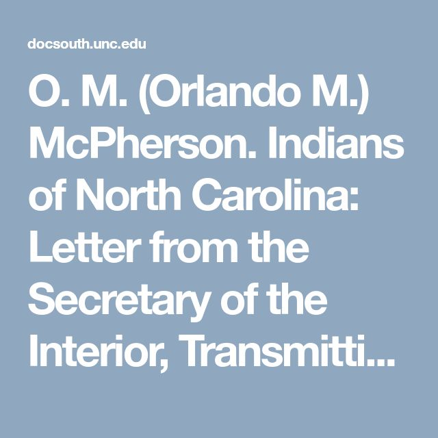 O. M. (Orlando M.) McPherson. Indians of North Carolina: Letter from the Secretary of the Interior, Transmitting, in Response to a Senate Resolution of June 30, 1914, a Report on the Condition and Tribal Rights of the Indians of Robeson and Adjoining Counties of North Carolina