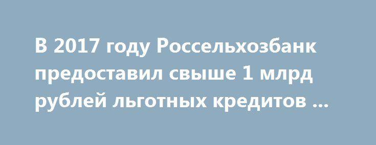 В 2017 году Россельхозбанк предоставил свыше 1 млрд рублей льготных кредитов ... https://www.google.com/url?rct=j&sa=t&url=http://agro2b.ru/ru/news/46202-2017-Russian-agricultural-Bank-has-committed.html&ct=ga&cd=CAIyGWRhMTg2YzhiMTJkZDIwY2M6cnU6cnU6UlU&usg=AFQjCNHjRz8ojAOU__c59I0sge0dZtxpwg  В Ростовском филиале Россельхозбанка подведены предварительные итоги финансирования предприятий донского АПК по программе льготного кредитования. По состоянию на 1 декабря 2017 года в рамках нового…