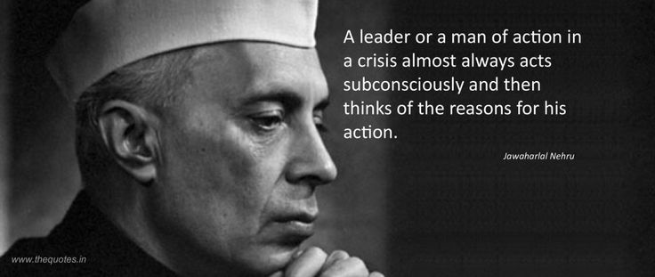 A leader or a man of action in a crisis almost always acts subconsciously and then thinks of the reasons for his action.- Jawaharlal Nehru