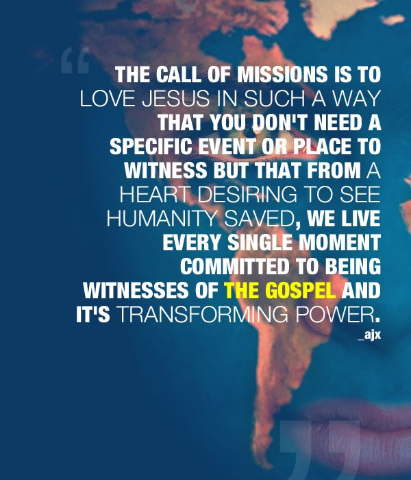 The call of missions is to love Jesus in such a way that you don't need a specific event or place to witness but that from a heart desiring to see humanity saved, we live every single moment committed to being witnesses of the Gospel and it's transforming power