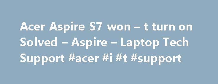 Acer Aspire S7 won – t turn on Solved – Aspire – Laptop Tech Support #acer #i #t #support http://cameroon.nef2.com/acer-aspire-s7-won-t-turn-on-solved-aspire-laptop-tech-support-acer-i-t-support/  # Acer Aspire S7 won t turn on With those symptoms, removing the battery has a very good chance to solve your problem. But you cannot remove the battery from an Aspire S7 without disassembling it, because it is built in. The solution is the battery reset button, which has been built in by Acer (and…