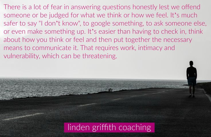There is a lot of fear in answering questions honestly lest we offend someone or be judged for what we think or how we feel. It's much safer to say I don't know, to google something, to ask someone else, or even make something up (admit it, you've done it!). It's easier than having to check in, think about how you think or feel and then put together the necessary means to communicate it. That requires work, intimacy and vulnerability which can be threatening.