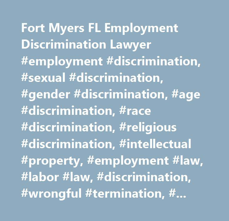Fort Myers FL Employment Discrimination Lawyer #employment #discrimination, #sexual #discrimination, #gender #discrimination, #age #discrimination, #race #discrimination, #religious #discrimination, #intellectual #property, #employment #law, #labor #law, #discrimination, #wrongful #termination, #wrongful #employment #discharge, #employer #defense, #employment #contract, #hostile #work #environment, #trademark, #trademark #infringement, #copyright, #copyright #infringement, #lawyer…