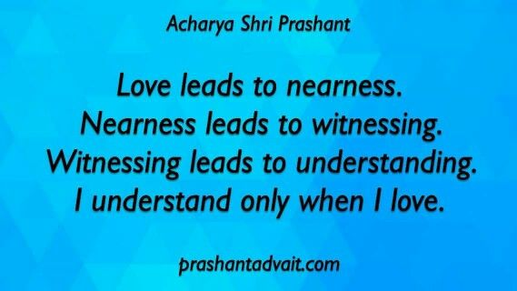Love leads to nearness. Nearness leads to witnessing. Witnessing leads to understanding. I understand only when I love. ~ Acharya Shri Prashant #ShriPrashant #Advait #love #understanding. Read at:- prashantadvait.com Watch at:- www.youtube.com/c/ShriPrashant Website:- www.advait.org.in Facebook:- www.facebook.com/prashant.advait LinkedIn:- www.linkedin.com/in/prashantadvait Twitter:- https://twitter.com/Prashant_Advait