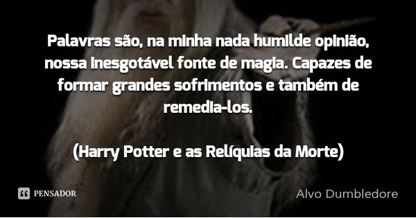 Palavras são, na minha nada humilde opinião, nossa inesgotável fonte de magia. Capazes de formar grandes sofrimentos e também de remedia-los.  (Harry Potter e as Relíquias da Morte) — Alvo Dumbledore