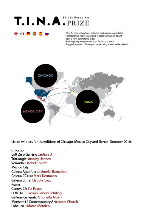 """T.I.N.A. prize RESULTS : """"List of winners for the editions of Chicago, Mexico City and Rome"""" Great news 1 November, 2016! I am delighted to share with you the letter from T.I.N.A. international prize for a solo exhibition at great contemporary galleries around the globe !! RESULTS for CHICAGO-MEXICO CITY- ROME are announced. I am one of the winners. Thank you CANOVA22 for selecting me! Thank you Luca Aliprandi, Associazione Culturale RADAR and T.I.N.A. PRIZE. http://roma2.tinaprize.com/5/"""