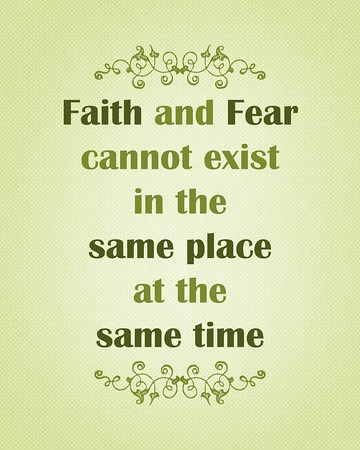 Faith and Fear cannot exist in the same place at the same time