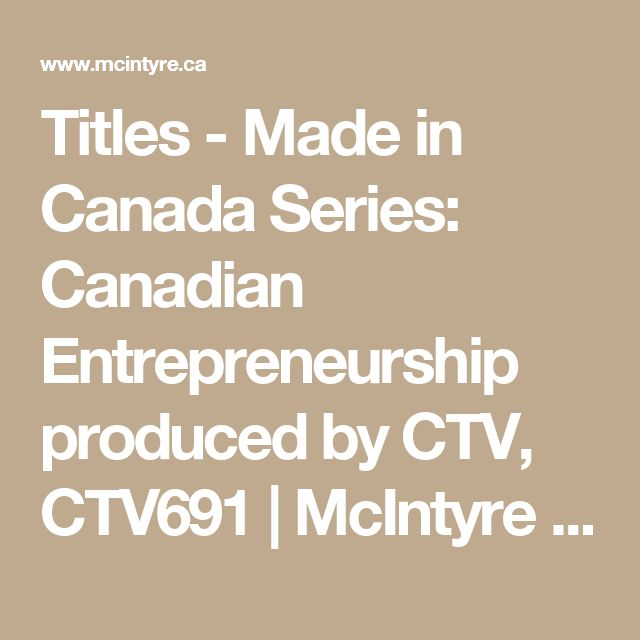 Titles - Made in Canada Series: Canadian Entrepreneurship produced by CTV, CTV691 | McIntyre Media Inc.