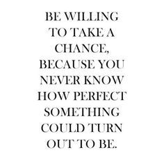 Love this because it is so true.. You never know unless you try.. That saying has helped me get out in the dating world again even if I'm scared to death..