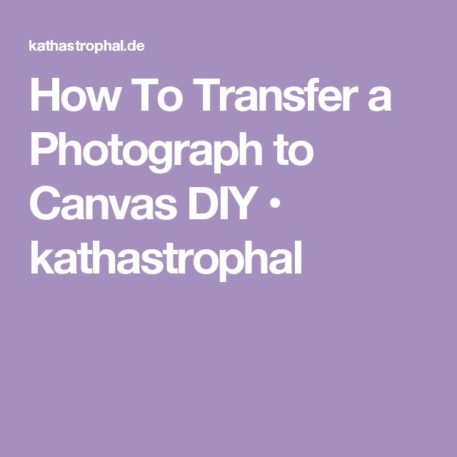 How To Transfer a Photograph to Canvas DIY • kathastrophal