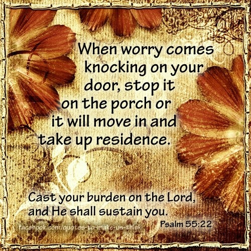 Psalm 55:22 - Cast your cares on the LORD & He will sustain you; He will never let the righteous be shaken. Psalm 55:22