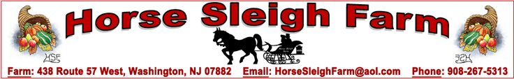 Horse Sleigh Farm - Farm: 438 Route 57 West, Washington, NJ 07882. Email: HorseSleighFarm@aol.com. Phone: 908-267-5313