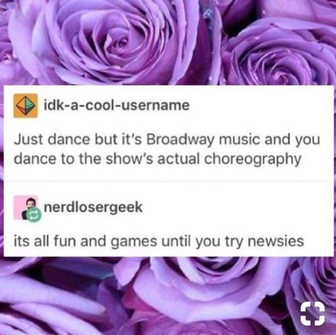 Hahaha I haven't seen newsies but I have heard of it and I've heard the choreography is really cool but difficult!