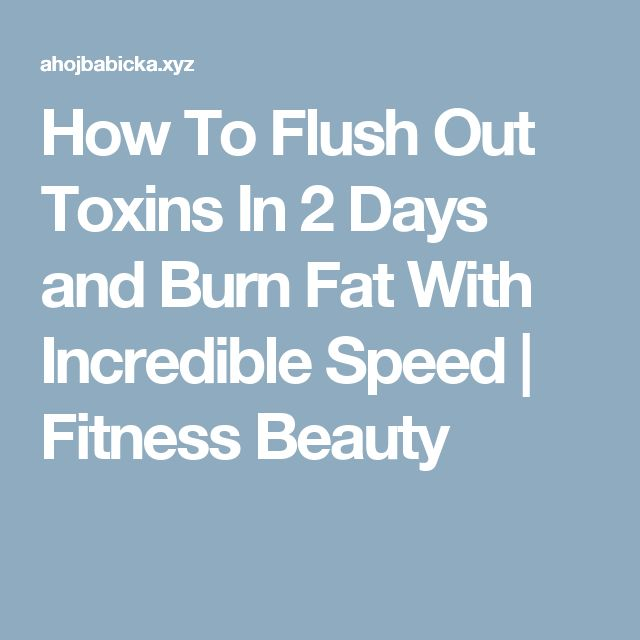 How To Flush Out Toxins In 2 Days and Burn Fat With Incredible Speed | Fitness Beauty
