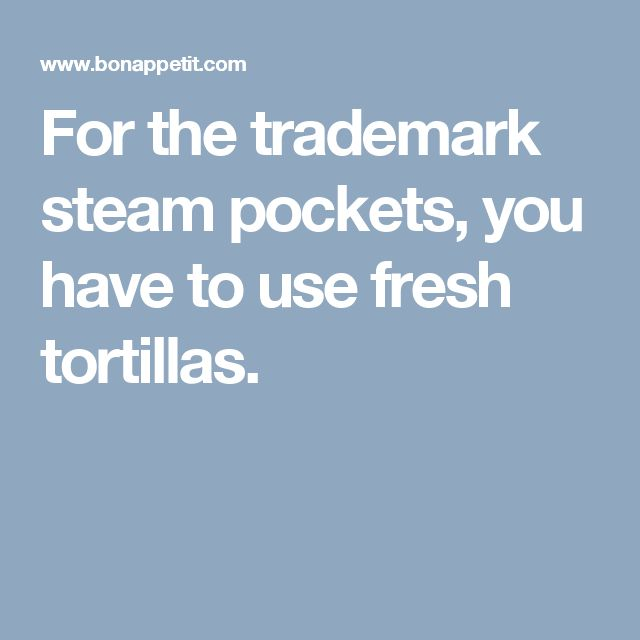 For the trademark steam pockets, you have to use fresh tortillas.