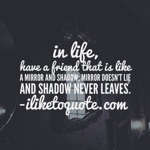 In life, have a friend that is like a mirror and shadow; Mirror doesn't lie and shadow never leaves.