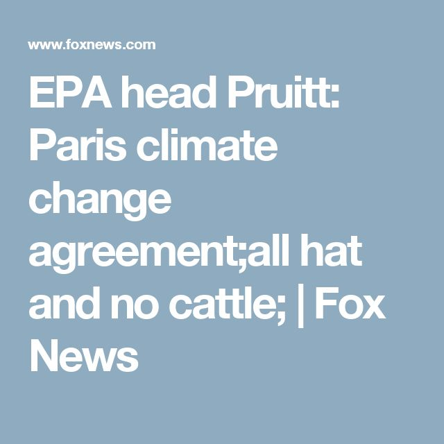 EPA head Pruitt: Paris climate change agreement;all hat and no cattle; | Fox News