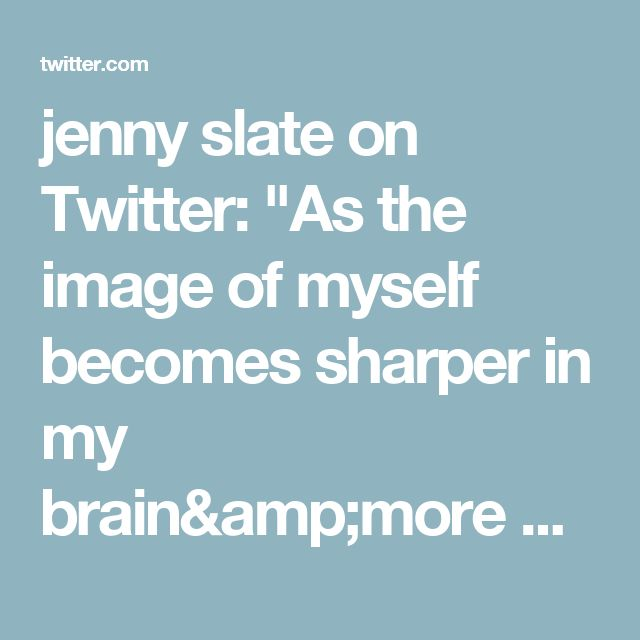 "jenny slate on Twitter: ""As the image of myself becomes sharper in my brain&more precious, I feel less afraid that someone else will erase me by denying me love."""