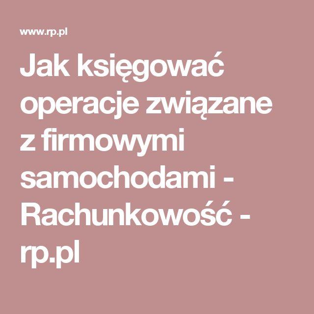 Jak księgować operacje związane z firmowymi samochodami - Rachunkowość - rp.pl