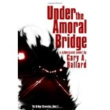 Under the Amoral Bridge: A Cyberpunk Novel (The Bridge Chronicles) (Paperback)By Gary A. Ballard