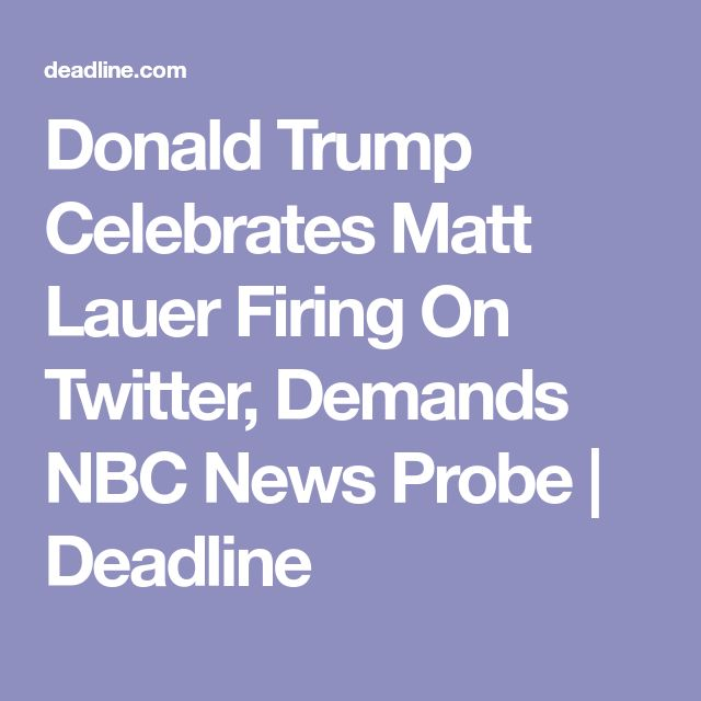 Donald Trump Celebrates Matt Lauer Firing On Twitter, Demands NBC News Probe | Deadline