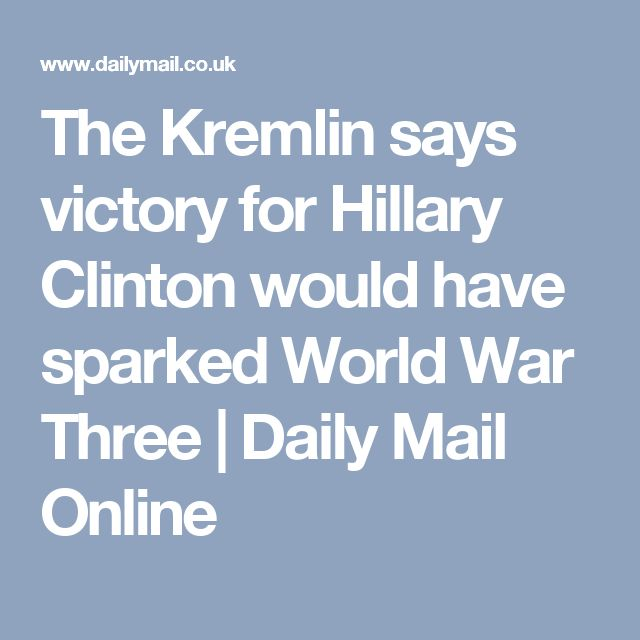 The Kremlin says victory for Hillary Clinton would have sparked World War Three | Daily Mail Online