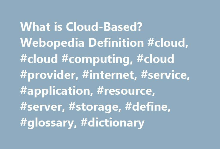 What is Cloud-Based? Webopedia Definition #cloud, #cloud #computing, #cloud #provider, #internet, #service, #application, #resource, #server, #storage, #define, #glossary, #dictionary http://miami.remmont.com/what-is-cloud-based-webopedia-definition-cloud-cloud-computing-cloud-provider-internet-service-application-resource-server-storage-define-glossary-dictionary/  cloud-based Related Terms Cloud-based is a term that refers to applications, services or resources made available to users on…