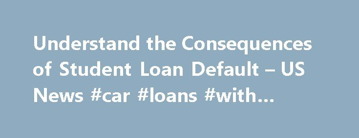 Understand the Consequences of Student Loan Default – US News #car #loans #with #bad #credit http://loan.remmont.com/understand-the-consequences-of-student-loan-default-us-news-car-loans-with-bad-credit/  #student loan default # Understand the Consequences of Student Loan Default The possibility of wage garnishment is just part of the headache. ​Recently, the New York Federal Reserve released some alarming information on student loan defaults that indicated up to a quarter of all borrowers…