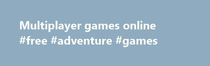 Multiplayer games online #free #adventure #games http://game.remmont.com/multiplayer-games-online-free-adventure-games/  Die richtigen Browsergames für den richtigen Spieler Willst Du bei FARMERAMA verrückte Tiere züchten oder lieber bei Skyrama Flugzeuge quer durch die Online Games Welt schicken? Nicht genug Action für Dich? Dann übernimm das Steuer bei Seafight und Pirate Storm oder flieg gleich ins Browsergames All mit Battlestar Galactica Online und DarkOrbit. Für echte Browsergames…