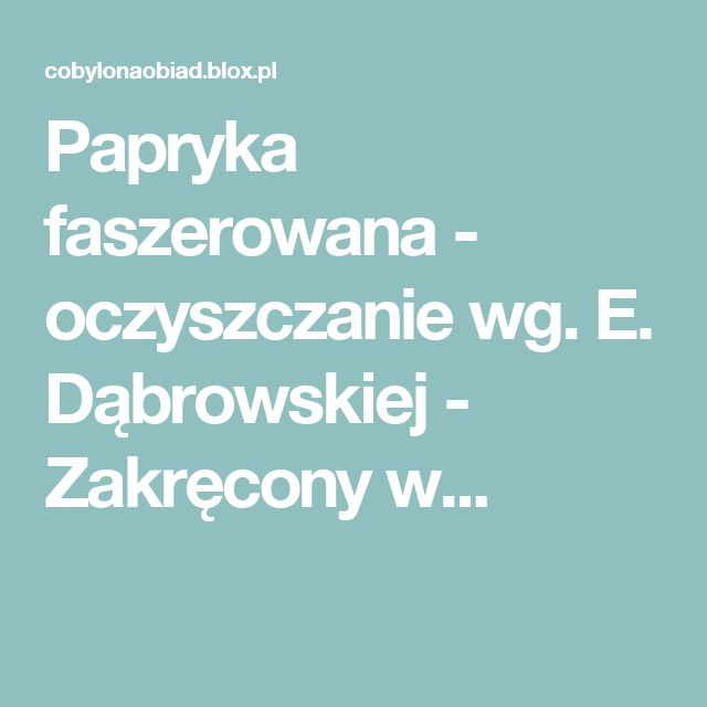 Papryka faszerowana - oczyszczanie wg. E. Dąbrowskiej - Zakręcony w...