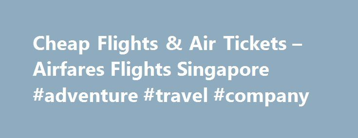 Cheap Flights & Air Tickets – Airfares Flights Singapore #adventure #travel #company http://travel.remmont.com/cheap-flights-air-tickets-airfares-flights-singapore-adventure-travel-company/  #airfare tickets # Singapore Cheap Flights, Airfares & Air Tickets Cheap Airline Tickets, International Flights & Air Travel Air Asia is a low-cost airline based in the Low Cost Carrier Terminal (LCCT) at Kuala Lumpur International Airport (KUL). Singapore Airlines (SIA) is the national airline of…
