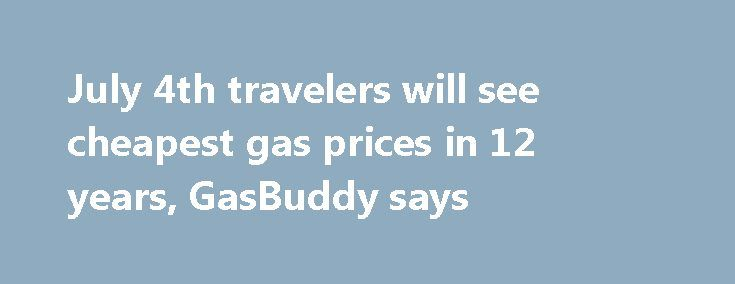 July 4th travelers will see cheapest gas prices in 12 years, GasBuddy says http://betiforexcom.livejournal.com/25681602.html  Consumers will pay an average of $2.21 per gallon at the pump, GasBuddy reports.The post July 4th travelers will see cheapest gas prices in 12 years, GasBuddy says appeared first on NASDAQ.The post July 4th travelers will see cheapest gas prices in 12 years, GasBuddy says appeared first on Forex news - Binary options…