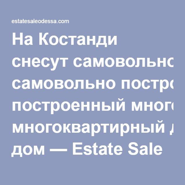 На Костанди снесут самовольно построенный многоквартирный дом — Estate Sale Одесса