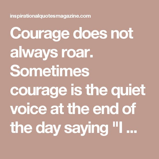 "Courage does not always roar. Sometimes courage is the quiet voice at the end of the day saying ""I will try again tomorrow"". 