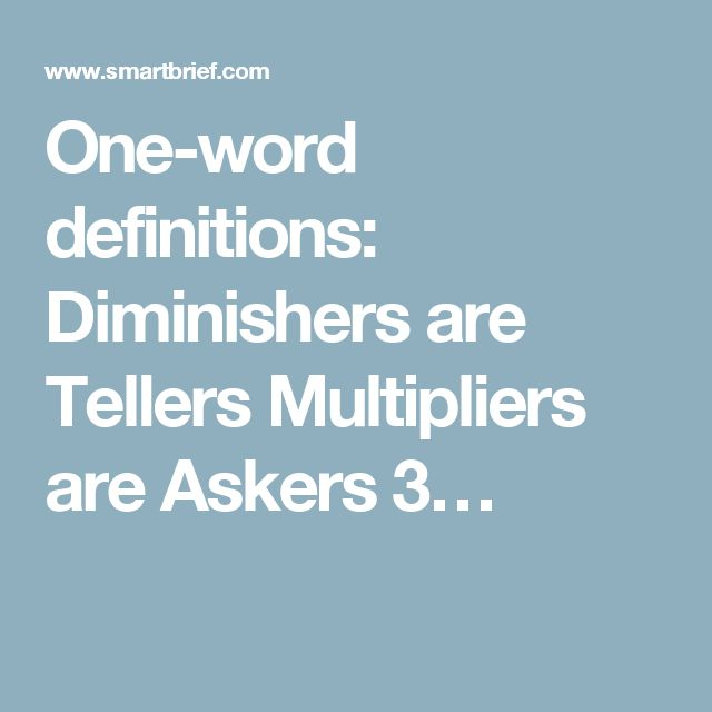 One-word definitions:  Diminishers are Tellers Multipliers are Askers 3…