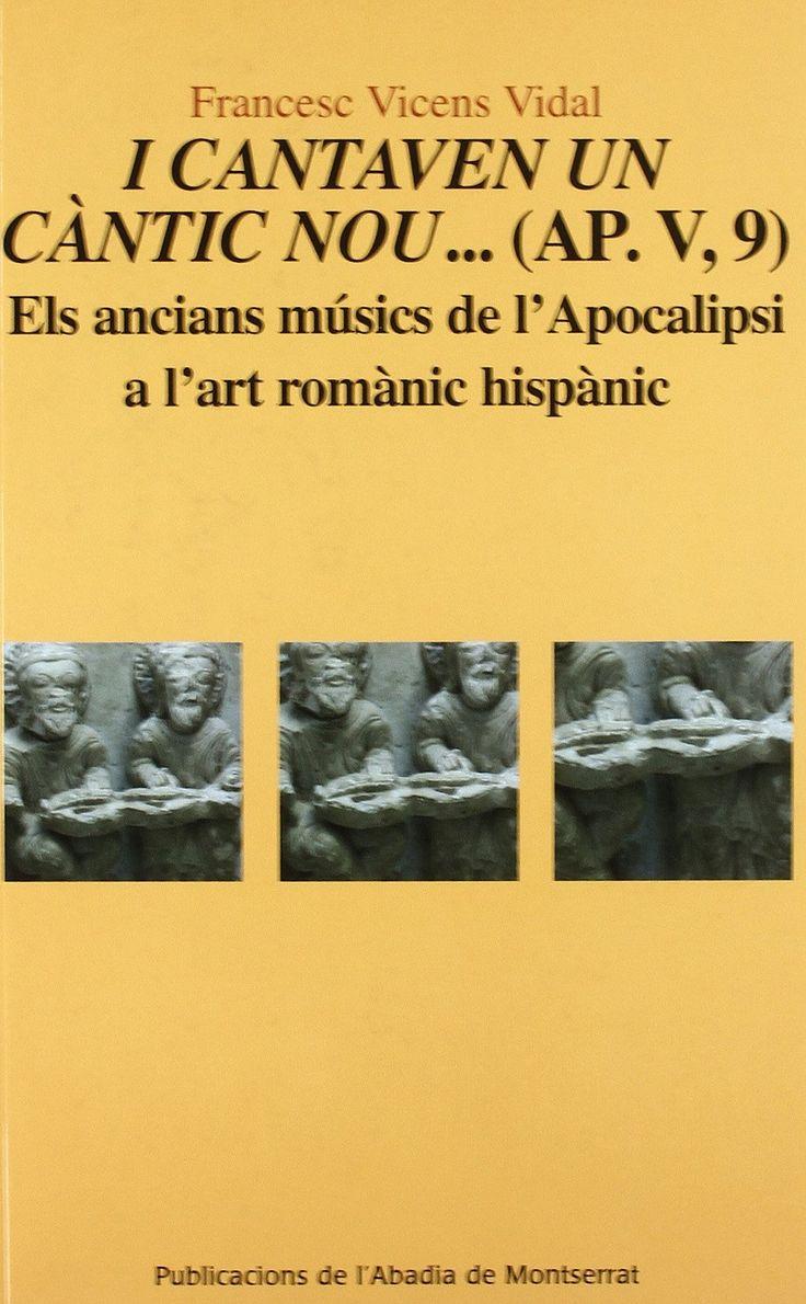 FRANCESC VICENS VIDAL. I cantaven un càntic nou... (Ap. V, 9) Els ancians músics de l'Apocalipsi a l'art romànic hispànic, Publicacions de l'Abadia de Montserrat, 2010, 224 p.