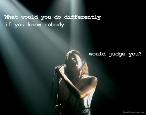 What would you do differently if you knew nobody would judge you? Living LifeInspiringthought Provoking, Thoughts Provoking, Inspiration, Quotes, Deep Thoughts, Wisdom, Take Action, Thoughtprovok Questions, Mean Of Life
