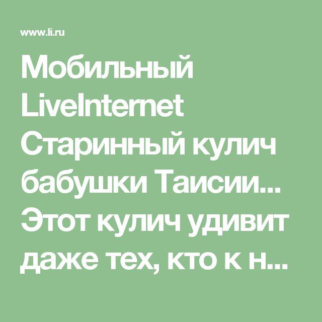 Мобильный LiveInternet Старинный кулич бабушки Таисии... Этот кулич удивит даже тех, кто к ним равнодушен!   Dushka_li - Дневник Dushka_li  