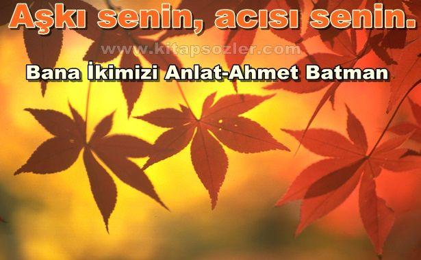 Aşkı senin, acısı senin… Bana İkimizi Anlat-Ahmet Batman http://www.kitapsozler.com/resimli-kitap-sozleri/