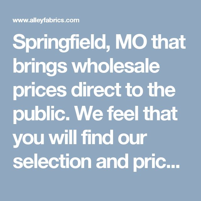The Fabric Outlet 1333 S. Glenstone Springfield, MO 65804 417-881-4966  wholesale prices direct to the public.   We feel that you will find our selection and prices are   better than most chains.