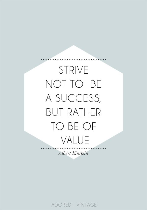 """Strive not to be a success, but rather to be of value"" - Albert Einstein"