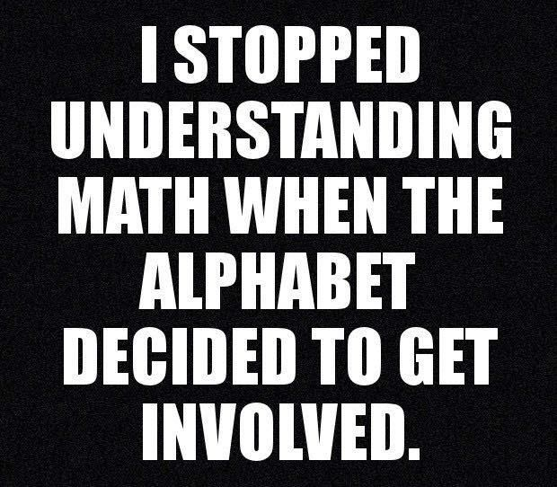 I stopped understanding math when the alphabet decided to get involved<<< I didn't get it with numbers either...